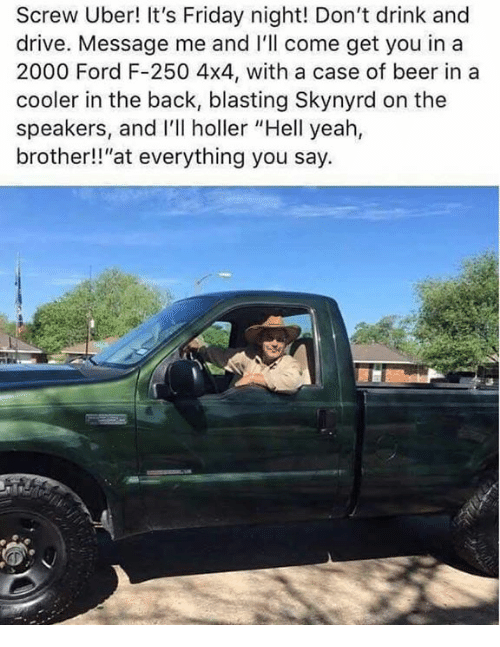 """Beer, Dank, and Friday: Screw Uber! It's Friday night! Don't drink and  drive. Message me and I'll come get you in a  2000 Ford F-250 4x4, with a case of beer in a  cooler in the back, blasting Skynyrd on the  speakers, and I'll holler """"Hell yeah,  brother!!""""at everything you say."""