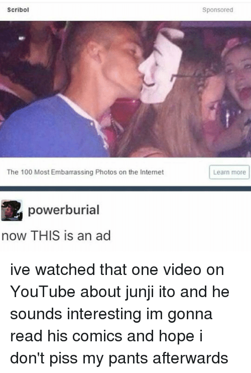 junji ito: Scribol  The 100 Most Embarrassing Photos on the Internet  power burial  now THIS is an ad  Sponsored  Learn more ive watched that one video on YouTube about junji ito and he sounds interesting im gonna read his comics and hope i don't piss my pants afterwards