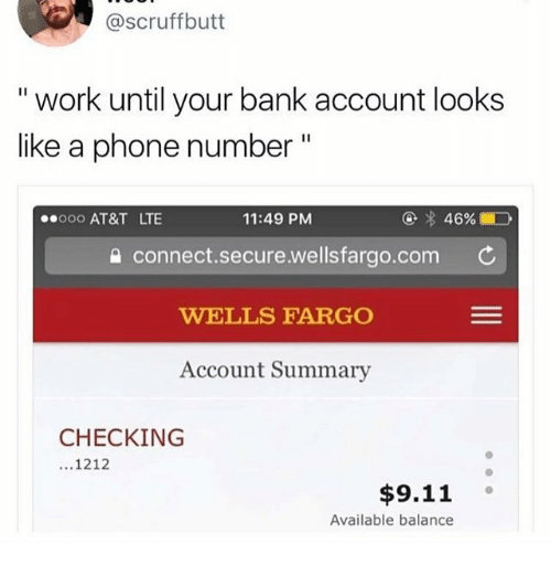 """Ooo ~: @scruffbutt  """" work until your bank account looks  like a phone number""""  ooo AT&T LTE  11:49 PM  습 connect.secure.wellsfarao.com ¢  WELLS FARGO  Account Summary  CHECKING  ...1212  $9.11 。  Available balance"""