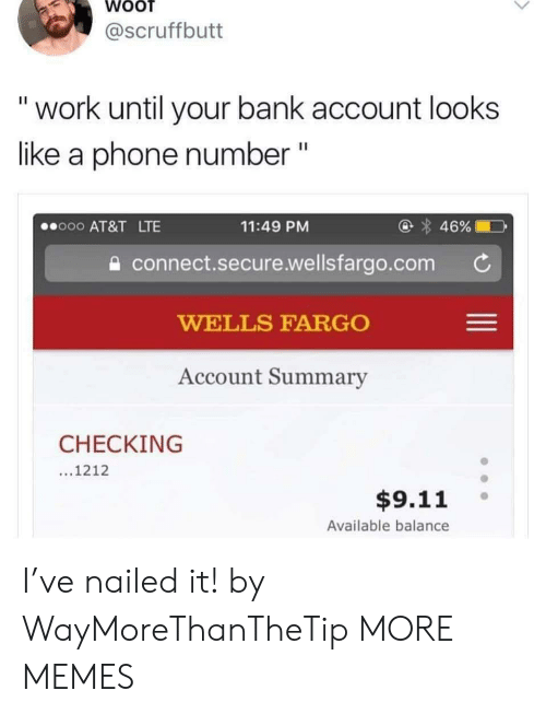 "9/11, Dank, and Memes: @scruffbutt  ""work until your bank account looks  like a phone number ""  @ 46%  o00 AT&T LTE  11:49 PM  connect.secure.wellsfargo.com  WELLS FARGO  Account Summary  CHECKING  ...1212  $9.11  Available balance I've nailed it! by WayMoreThanTheTip MORE MEMES"