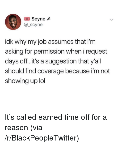 Days Off: Scyne  @_scyne  idk why my job assumes that i'm  asking for permission when i request  days off..it's a suggestion that y'all  should find coverage because i'm not  showing up lol It's called earned time off for a reason (via /r/BlackPeopleTwitter)