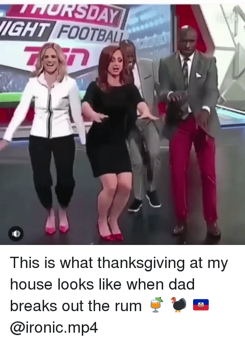 mp4: SDAY  IGHT FOOTBAL This is what thanksgiving at my house looks like when dad breaks out the rum 🍹 🦃 🇭🇹 @ironic.mp4
