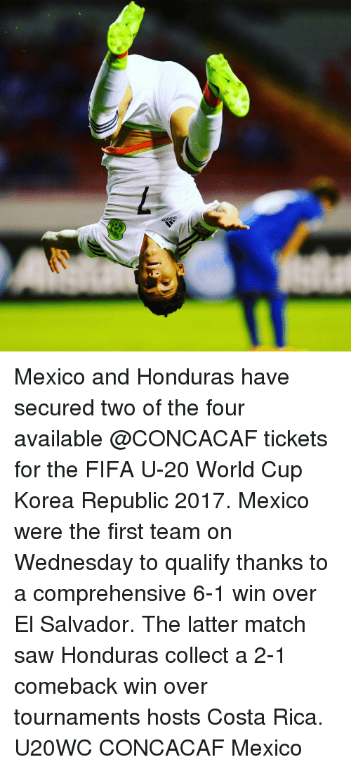 el salvador: SDPIpD Mexico and Honduras have secured two of the four available @CONCACAF tickets for the FIFA U-20 World Cup Korea Republic 2017. Mexico were the first team on Wednesday to qualify thanks to a comprehensive 6-1 win over El Salvador. The latter match saw Honduras collect a 2-1 comeback win over tournaments hosts Costa Rica. U20WC CONCACAF Mexico