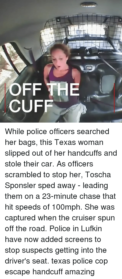 Carli: SE  CUFF While police officers searched her bags, this Texas woman slipped out of her handcuffs and stole their car. As officers scrambled to stop her, Toscha Sponsler sped away - leading them on a 23-minute chase that hit speeds of 100mph. She was captured when the cruiser spun off the road. Police in Lufkin have now added screens to stop suspects getting into the driver's seat. texas police cop escape handcuff amazing