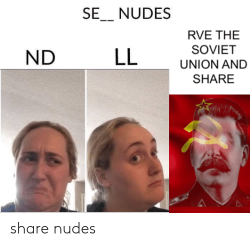 Soviet: SE_ NUDES  RVE THE  SOVIET  LL  ND  UNION AND  SHARE share nudes