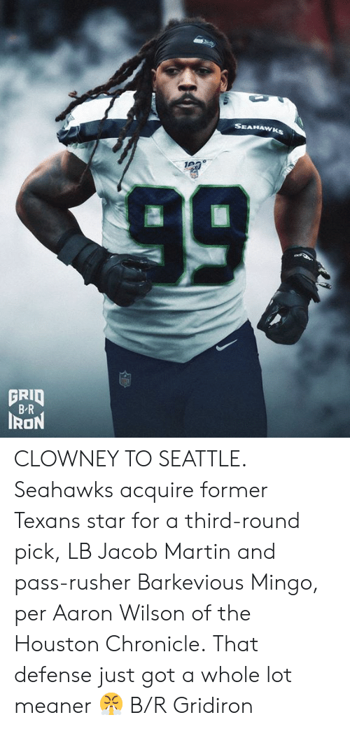 Houston: SEAHAWKS  99  GRID  B-R  IRON CLOWNEY TO SEATTLE.  Seahawks acquire former Texans star for a third-round pick, LB Jacob Martin and pass-rusher Barkevious Mingo, per Aaron Wilson of the Houston Chronicle.  That defense just got a whole lot meaner 😤 B/R Gridiron