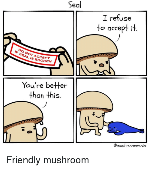 Seal, Mushroom, and Accept: Seal  I refuse  to accept it  DO NOT ACCEPT  SEAL IS BROKE  You're betHer  than this  @mushroommovie <p>Friendly mushroom</p>