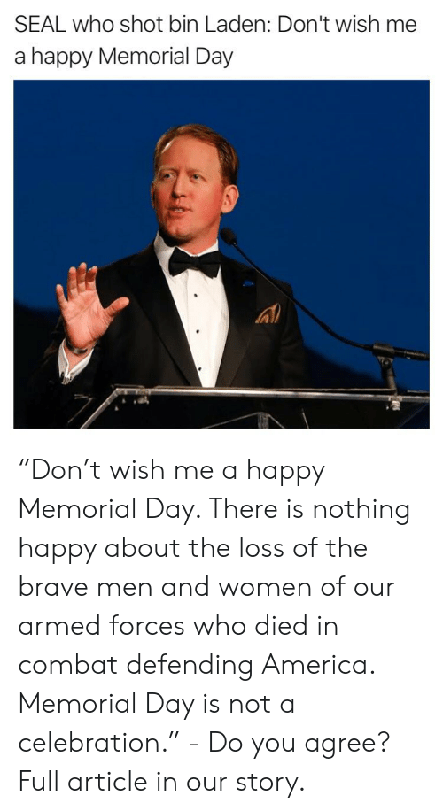 """Memorial Day: SEAL who shot bin Laden: Don't wish me  a happy Memorial Day """"Don't wish me a happy Memorial Day. There is nothing happy about the loss of the brave men and women of our armed forces who died in combat defending America. Memorial Day is not a celebration."""" - Do you agree? Full article in our story."""