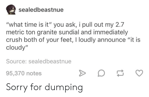 "dumping: sealedbeastnue  ""what time is it"" you ask, i pull out my 2.7  metric ton granite sundial and immediately  crush both of your feet, I loudly announce ""it is  cloudy""  Source: sealedbeastnue  95,370 notes Sorry for dumping"
