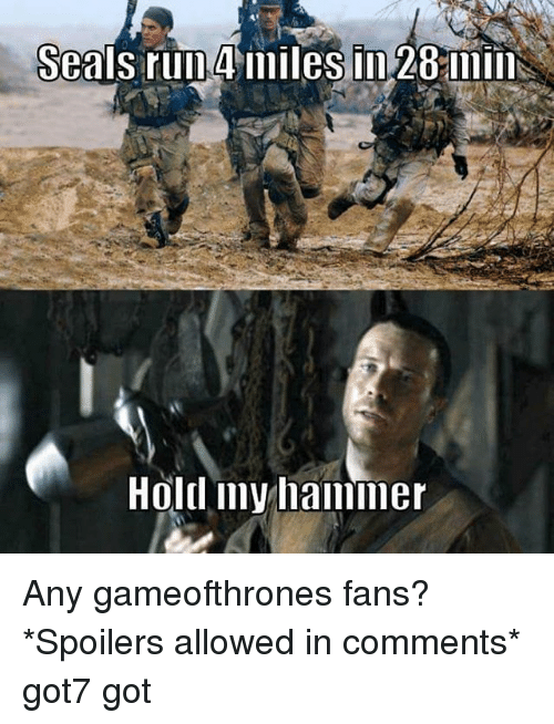 Gotted: Seals run 4 iniles in 28 min  Hold myhammer Any gameofthrones fans? *Spoilers allowed in comments* got7 got