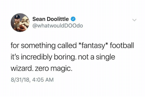 Dank, Fantasy Football, and Football: Sean Doolittle  @whatwouldDOOdo  for something called *fantasy* football  it's incredibly boring. not a single  Wizard. zero magic.  8/31/18, 4:05 AM
