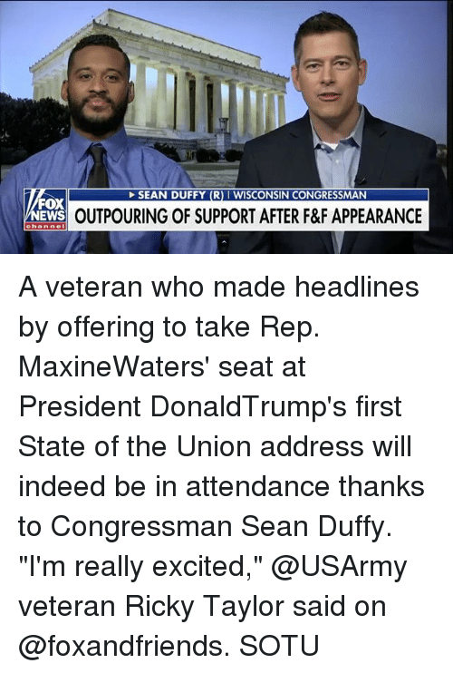 """Memes, News, and Sotu: SEAN DUFFY (R) I WISCONSIN CONGRESSMAN  FOX  NEWS  OUTPOURING OF SUPPORT AFTER F&F APPEARANCE  channe A veteran who made headlines by offering to take Rep. MaxineWaters' seat at President DonaldTrump's first State of the Union address will indeed be in attendance thanks to Congressman Sean Duffy. """"I'm really excited,"""" @USArmy veteran Ricky Taylor said on @foxandfriends. SOTU"""