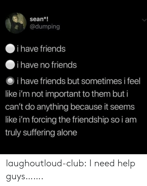 dumping: sean*!  @dumping  i have friends  i have no friends  i have friends but sometimes i feel  like i'm not important to them but i  can't do anything because it seems  like i'm forcing the friendship so i am  truly suffering alone laughoutloud-club:  I need help guys…….