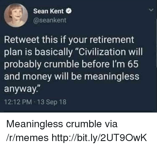 "civilization: Sean Kent  @seankent  Retweet this if your retirement  plan is basically ""Civilization will  probably crumble before I'm 65  and money will be meaningless  anyway.""  12:12 PM 13 Sep 18 Meaningless crumble via /r/memes http://bit.ly/2UT9OwK"