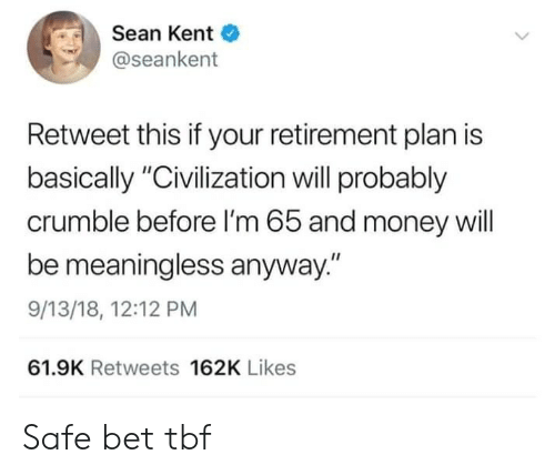 "civilization: Sean Kent  @seankent  Retweet this if your retirement plan is  basically ""Civilization will probably  crumble before I'm 65 and money will  be meaningless anyway.""  9/13/18, 12:12 PM  61.9K Retweets 162K Likes Safe bet tbf"