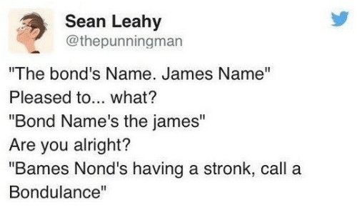 "Alright, Bond, and James: Sean Leahy  @thepunningman  ""The bond's Name. James Name""  Pleased to... what?  ""Bond Name's the james""  Are you alright?  ""Bames Nond's having a stronk, call a  Bondulance"""