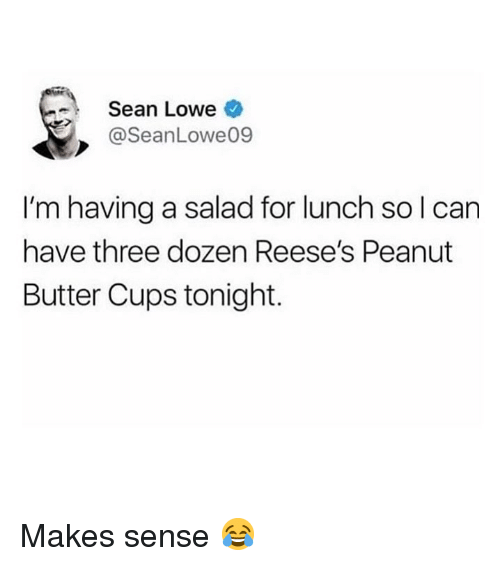 Memes, Reese's, and 🤖: Sean Lowe  @SeanLowe09  I'm having a salad for lunch so l can  have three dozen Reese's Peanut  Butter Cups tonight. Makes sense 😂