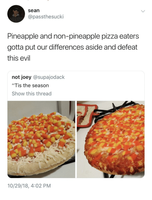 "Pizza, Pineapple, and Tis the Season: sean  @passthesucki  Pineapple and non-pineapple pizza eaters  gotta put our differences aside and defeat  this evil  not joey @supajodack  ""Tis the season  Show this thread  2  10/29/18, 4:02 PM"