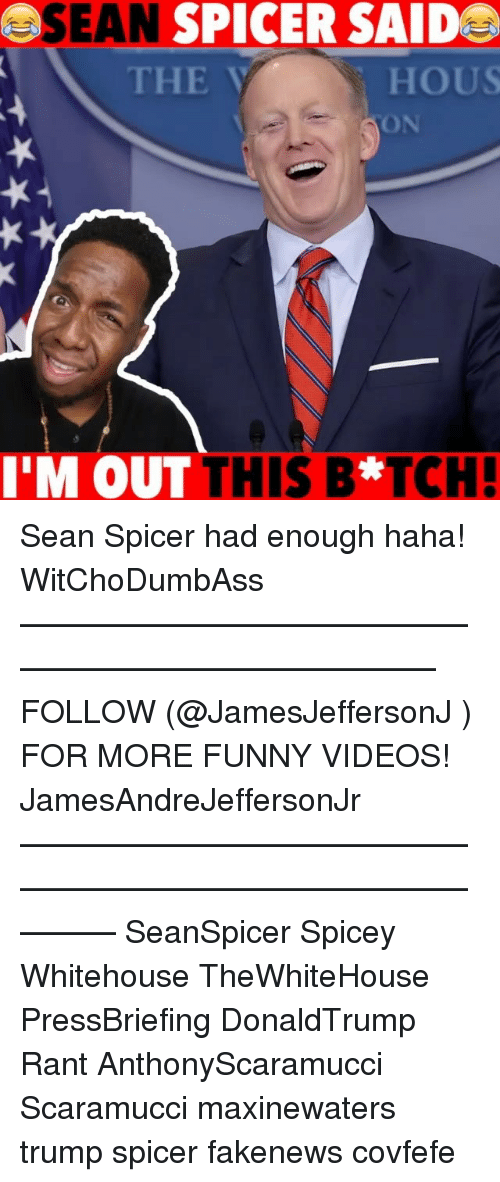 hous: SEAN SPICER SAIDE  THE  HOUS  ON  M OUT THIS B*TCH Sean Spicer had enough haha! WitChoDumbAss ——————————————————————————— FOLLOW (@JamesJeffersonJ ) FOR MORE FUNNY VIDEOS! JamesAndreJeffersonJr ——————————————————————————————— SeanSpicer Spicey Whitehouse TheWhiteHouse PressBriefing DonaldTrump Rant AnthonyScaramucci Scaramucci maxinewaters trump spicer fakenews covfefe