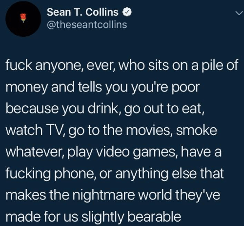 Sits: Sean T. Collins  @theseantcollins  fuck anyone, ever, who sits on a pile of  money and tells you you're poor  because you drink, go out to eat,  watch TV, go to the movies, smoke  whatever, play video games, havea  fucking phone, or anything else that  makes the nightmare world they've  made for us slightly bearable