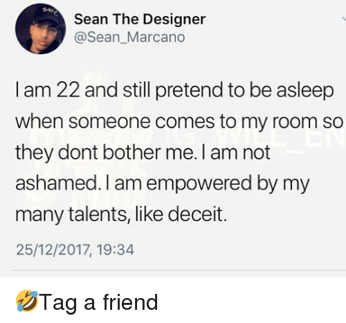 Memes, 🤖, and Friend: Sean The Designer  @Sean_Marcano  I am 22 and still pretend to be asleep  when someone comes to my room so  they dont bother me. I am not  ashamed. I am empowered by my  many talents, like deceit.  25/12/2017, 19:34 🤣Tag a friend