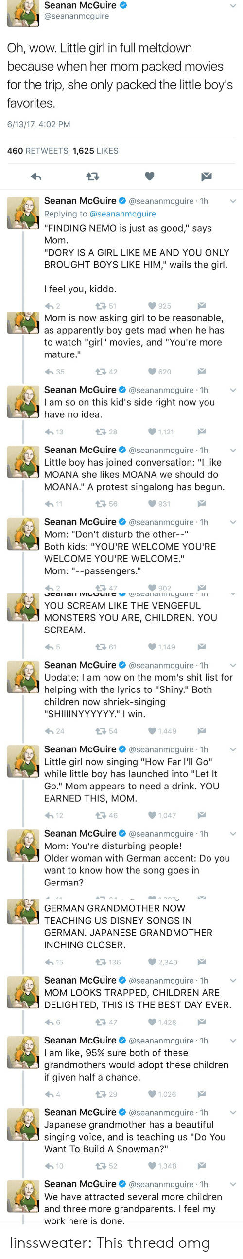 """Apparently, Beautiful, and Children: Seanan McGuire  @seananmcguire  Oh, wow. Little girl in full meltdown  because when her mom packed movies  for the trip, she only packed the little boy's  favorites  6/13/17, 4:02 PM  460 RETWEETS 1,625 LIKES  Seanan McGuire@seananmcguire 1h  Replying to @seananmcguire  """"FINDING NEMO is just as good,"""" says  Mom  """"DORY IS A GIRL LIKE ME AND YOU ONLY  BROUGHT BOYS LIKE HIM,"""" wails the girl  I feel you, kiddo  わ2  51  925   Mom is now asking girl to be reasonable,  as apparently boy gets mad when he has  to watch """"girl"""" movies, and """"You're more  mature.""""  わ35  42  620  Seanan McGuire@seananmcguire 1h  I am so on this kid's side right now you  have no idea  28  1,121  Seanan McGuire@seananmcguire 1h  Little boy has joined conversation: """"I like  MOANA she likes MOANA we should do  MOANA."""" A protest singalong has begun  h1  56  931  Seanan McGuire@seananmcguire 1h  Mom: """"Don't disturb the other--""""  Both kids: """"YOU'RE WELCOME YOU'RE  WELCOME YOU'RE WELCOME.""""  Mom--passengers.  わ2  다 47  902   YOU SCREAM LIKE THE VENGEFUL  MONSTERS YOU ARE, CHILDREN. YOU  SCREAM  ロ61  1,149  Seanan McGuire@seananmcguire 1h  Update: l am now on the mom's shit list for  helping with the lyrics to """"Shiny."""" Both  children now shriek-singing  """"SHIIIINYYYYYY."""" I wirn  24  54  Seanan McGuireネ@seananmcgure·1h  Little girl now singing """"How Far l'll Go""""  while little boy has launched into """"Let It  Go."""" Mom appears to need a drink. YOU  EARNED THIS, MOM  12  46  1,047  Seanan McGuire@seananmcguire 1h  Mom: You're disturbing people!  Older woman with German accent: Do you  want to know how the song goes in  German?   GERMAN GRANDMOTHER NOW  TEACHING US DISNEY SONGS IN  GERMAN. JAPANESE GRANDMOTHER  INCHING CLOSER  15  136  Seanan McGuire@seananmcguire 1h  MOM LOOKS TRAPPED, CHILDREN ARE  DELIGHTED, THIS IS THE BEST DAY EVER  13 47  1,428  Seanan McGuire@seananmcguire 1h  I am like, 95% sure both of these  grandmothers would adopt these children  if given half a chan"""