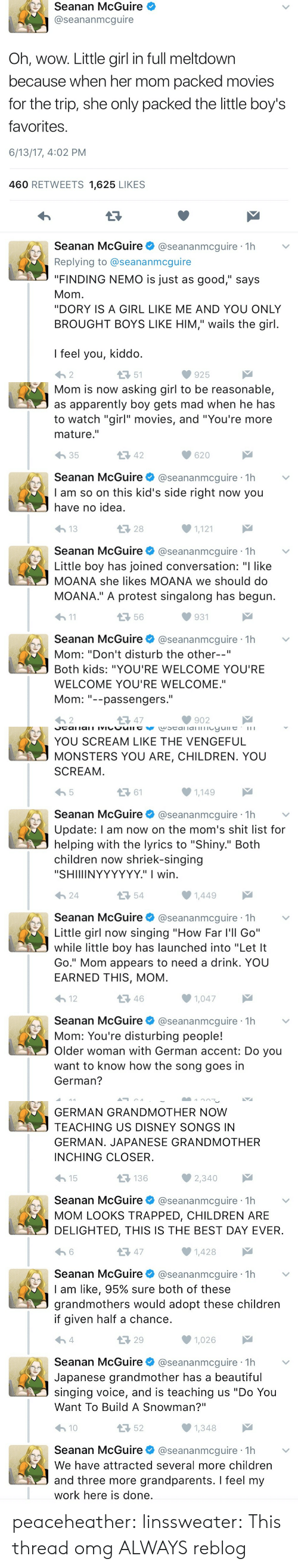 "Kiddo: Seanan McGuire  @seananmcguire  Oh, wow. Little girl in full meltdown  because when her mom packed movies  for the trip, she only packed the little boy's  favorites  6/13/17, 4:02 PM  460 RETWEETS 1,625 LIKES  Seanan McGuire@seananmcguire 1h  Replying to @seananmcguire  ""FINDING NEMO is just as good,"" says  Mom  ""DORY IS A GIRL LIKE ME AND YOU ONLY  BROUGHT BOYS LIKE HIM,"" wails the girl  I feel you, kiddo  わ2  51  925   Mom is now asking girl to be reasonable,  as apparently boy gets mad when he has  to watch ""girl"" movies, and ""You're more  mature.""  わ35  42  620  Seanan McGuire@seananmcguire 1h  I am so on this kid's side right now you  have no idea  28  1,121  Seanan McGuire@seananmcguire 1h  Little boy has joined conversation: ""I like  MOANA she likes MOANA we should do  MOANA."" A protest singalong has begun  h1  56  931  Seanan McGuire@seananmcguire 1h  Mom: ""Don't disturb the other--""  Both kids: ""YOU'RE WELCOME YOU'RE  WELCOME YOU'RE WELCOME.""  Mom--passengers.  わ2  다 47  902   YOU SCREAM LIKE THE VENGEFUL  MONSTERS YOU ARE, CHILDREN. YOU  SCREAM  ロ61  1,149  Seanan McGuire@seananmcguire 1h  Update: l am now on the mom's shit list for  helping with the lyrics to ""Shiny."" Both  children now shriek-singing  ""SHIIIINYYYYYY."" I wirn  24  54  Seanan McGuireネ@seananmcgure·1h  Little girl now singing ""How Far l'll Go""  while little boy has launched into ""Let It  Go."" Mom appears to need a drink. YOU  EARNED THIS, MOM  12  46  1,047  Seanan McGuire@seananmcguire 1h  Mom: You're disturbing people!  Older woman with German accent: Do you  want to know how the song goes in  German?   GERMAN GRANDMOTHER NOW  TEACHING US DISNEY SONGS IN  GERMAN. JAPANESE GRANDMOTHER  INCHING CLOSER  15  136  Seanan McGuire@seananmcguire 1h  MOM LOOKS TRAPPED, CHILDREN ARE  DELIGHTED, THIS IS THE BEST DAY EVER  13 47  1,428  Seanan McGuire@seananmcguire 1h  I am like, 95% sure both of these  grandmothers would adopt these children  if given half a chance  29  1,026  Seanan McGuire @seananmcguire·1h  Japanese grandmother has a beautiful  singing voice, and is teaching us ""Do You  Want To Build A Snowman?""  10  52  Seanan McGuire@seananmcguire 1h  We have attracted several more children  and three more grandparents. I feel my  work here is done peaceheather:  linssweater: This thread omg ALWAYS reblog"