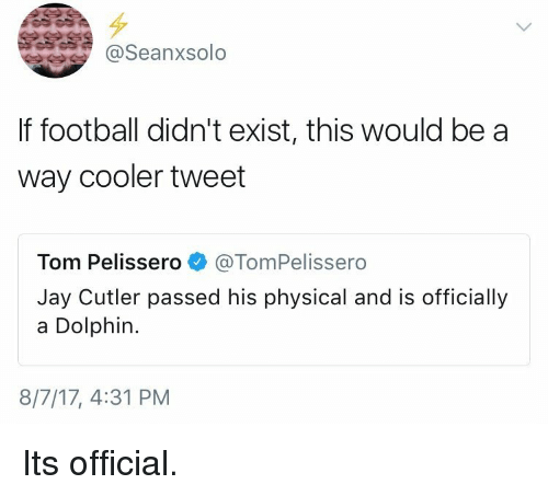 Football, Jay, and Jay Cutler: @Seanxsolo  If football didn't exist, this would be a  way cooler tweet  Tom Pelissero @TomPelissero  Jay Cutler passed his physical and is officially  a Dolphin.  8/7/17, 4:31 PM Its official.