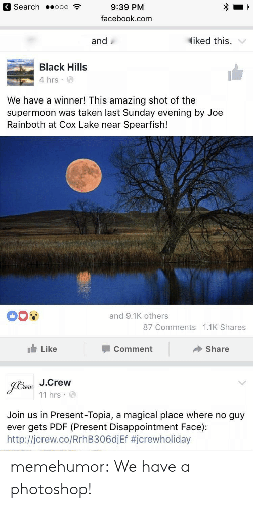 A Magical Place: Search  9:39 PM  facebook.com  and  diked this. '  Black Hill:s  4 hrs  We have a winner! This amazing shot of the  supermoon was taken last Sunday evening by Joe  Rainboth at Cox Lake near Spearfish!  008  and 9.1K others  87 Comments 1.1K Shares  Like  Comment  Share  Che J.Crew  11 hrs  Join us in Present-Topia, a magical place where no guy  ever gets PDF (Present Disappointment Face):  http://jcrew.co/RrhB306diEf memehumor:  We have a photoshop!
