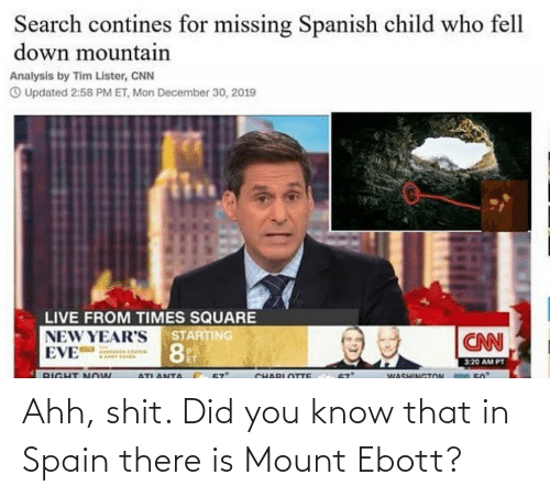 new years eve: Search contines for missing Spanish child who fell  down mountain  Analysis by Tim Lister, CNN  O Updated 2:58 PM ET, Mon December 30, 2019  LIVE FROM TIMES SQUARE  NEW YEAR'S  EVE  STARTING  CNN  3:20 AM PT  WASHINGTON  50  RIGHT Now  ATLANTA  CHARLOTTE Ahh, shit. Did you know that in Spain there is Mount Ebott?