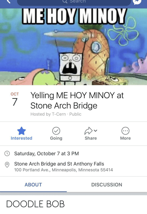 Me Hoy Minoy: Search  ME HOY MINOY  OCT Yelling ME HOY MINOY at  Stone Arch Bridge  Hosted by T-Cern Public  Interested  Going  Share  More  Saturday, October 7 at 3 PM  O Stone Arch Bridge and St Anthony Falls  100 Portland Ave., Minneapolis, Minnesota 55414  ABOUT  DISCUSSION DOODLE BOB