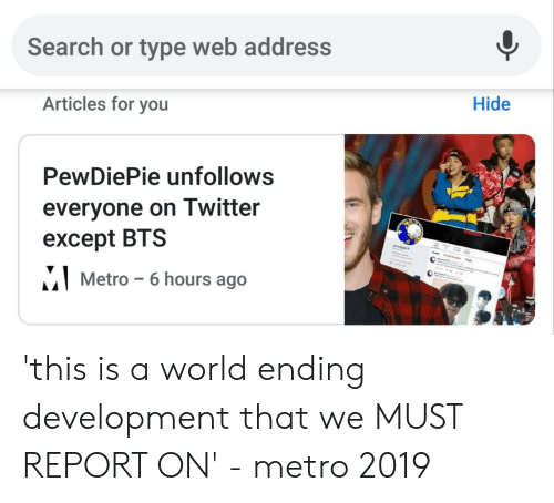 Twitter, Metro, and Search: Search or type web address  Articles for you  Hide  PewDiePie unfollows  everyone on Twitter  except BTS  Metro-6 hours ago 'this is a world ending development that we MUST REPORT ON' - metro 2019