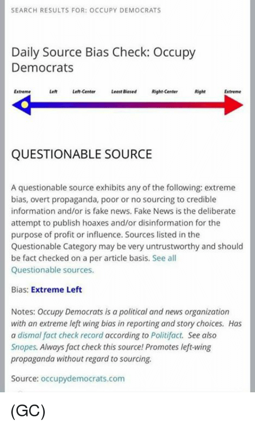 Fact Check: SEARCH RESULTS FOR: OCCUPY DEMOCRATS  Daily Source Bias Check: Occupy  Democrats  Extreme  Left Left-center  Least Biased Right-center  Right  QUESTIONABLE SOURCE  A questionable source exhibits any of the following: extreme  bias, overt propaganda, poor or no sourcing to credible  information and/or is fake news, Fake News is the deliberate  attempt to publish hoaxes and/or disinformation for the  purpose of profit or influence. Sources listed in the  Questionable Category may be very untrustworthy and should  be fact checked on a per article basis. See all  Questionable sources.  Bias: Extreme Left  Notes: Occupy Democrats is a political and news organization  with an extreme left wing bias in reporting and story choices. Has  a dismal fact check record according to Politifact. See also  Snopes. Always fact check this source Promotes left-wing  propaganda without regard to sourcing.  Source: occupydemocrats.com (GC)