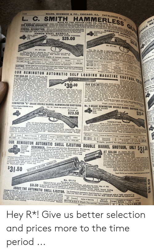 Barrel Shotgun: SEARS. ROEBUCK & CO., CHICAGO. ILL.  716  CATALOGUE No. I7  HAMMERLESS  MADE BY THE HUNTER ARMS CO., FULTON, N. Y..  REASON OF DEFECTIVE MATERIAL OR WORKMANSHIP WITHIN ONE YEAR, WE WILL REPLACE IT FREE OF CHAL  L. C. SMITH  PRICES THE MANUFACTURBR FIXES THE SELLING PRICE OF THESE GUNS AND WILL NOT ALLOW US OR ANY OTHER HOUSE TO SELL THEM ER  EVERY GUN WHICH WE SELL IS COVERED BY OUR BINDING GUARANTEE, WHICH MEANS THAT JP ANY PIECE O PA  ny gun of ma, and if you do not find it satisfactory, or as represented, you may retiurn it to us at our expense of transportation charges both ways and we will Immediatel e  YOUR  GUN  OUR BINDING GUARANTEE.  ANUFAOTURE  illustra  GENERAL DESCRIPTION.  Alow US or any other he  proper load  All L. C. Smith Hammerless Ouns are full choke bored,  have English walnut pistol grip stock, tapered matted rib,  sase hardened locks and frame, rubber butt plate, compensating extension rib and fore end and  OUR PATENT OLOBE SIGHT is furnished free with all Smith guns.  DAMASCUS BARRELS.  ILLTETRATION hows t  the dou ble thick breech of I  GLOBE SIGHT  free with  this  atent anfoty alide.  THACA NE  ARMOR STEEL BARRELS.  BORED TOR NITRO PORDER  Globe Sighs  free with  this  BORED FOR NITRO POWDER  The manufacturer fixes  thing for boxing  Sight freo  with these  uns.  $25.00  atent Glo  Trhaca Gun Co. bave this  No. 6K140  The No. 0, No. 1 and No. 2 grades are all fitted with  Damascus barrels of three qualities. All of them are very  good, but the figure varies in size; for example, the igure of the thresW  has line engraving and the No. 2 has fine scroll and game engravine o t  No. 6K126  This is the L, C. Smith No. 00 grade, the one that is  itted with armor steel barrels, full choke bored,  engraving, and fally warranted.  NO  much finer than in the plain Damascus.  The No. 0 is plain fininbed,  All are choke bored for black or nitro powder and fully warz  no  Be sure to state length of barrels wanted.  by the factory. Be sur