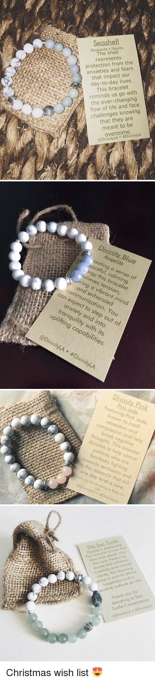 steady-wins-the-race: Seashell  Howlite  The shell  represents  protection from the  anxieties and fears  that impact our  day-to-day lives.  This bracelet  reminds us go with  the ever-changing  flow of life knowing  challenges that they are  meant to be  overcome.  @DivinityLA  Divinity Blue  reating a this sense of  relieves 6  tension,  r and a expect enhanced  can mind  to You  tranquility step of  into  and out with obil  its  Divinity LA DivinityLA   Divinity Pink  Featuring Pink Jade  known to instill  relaxation and  compassion and hel  break negative  thoughts. This bracelet  donates to help cancer  patients who are  fearlessly fighting  towards remission and  to the research that will  one day lend a cure  onk you for donating to Relay for  Life  @DivinityLA #DivinityLA   The-Sea-Turtle  owlite .Aseanturi  This bracelet proves that  slew and steady wins  the race. Featuring  stones that enhance  creativity and mental  clarity, this stunning  piece is sure to attract  happiness and a  positive outlook on life.  Thank you for  donating to Sea  Turtle Conservancy  @DivinityLA DivinityLA Christmas wish list 😍