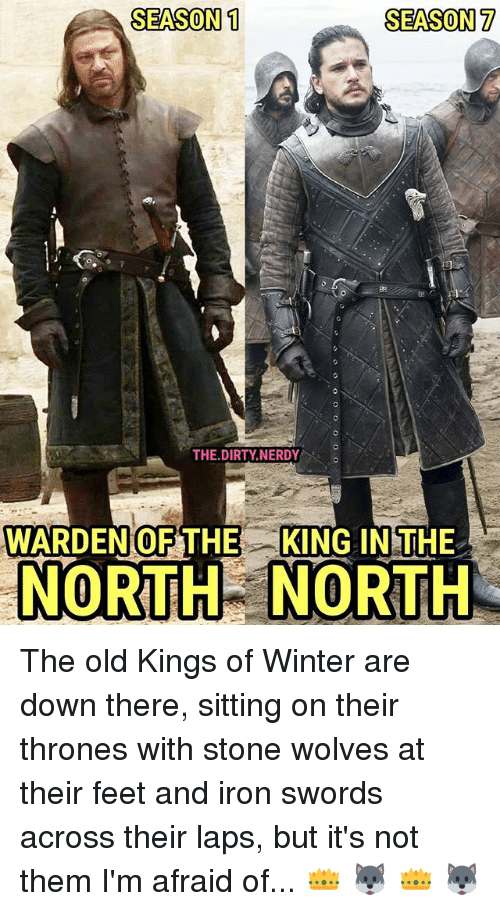 stoning: SEASON 1  SEASON 7  82  THE.DIRTY NERDY  WARDENOFTHE KING IN THE  NORTHNORTH The old Kings of Winter are down there, sitting on their thrones with stone wolves at their feet and iron swords across their laps, but it's not them I'm afraid of... 👑 🐺 👑 🐺