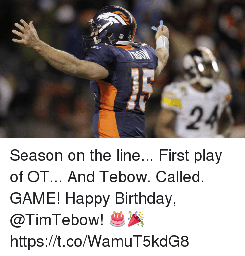 Birthday, Memes, and Happy Birthday: Season on the line... First play of OT... And Tebow. Called. GAME!  Happy Birthday, @TimTebow! 🎂🎉 https://t.co/WamuT5kdG8