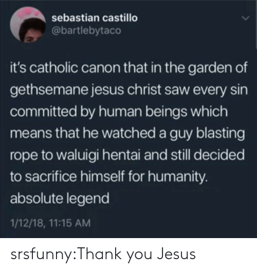 Canon: sebastian castillo  @bartlebytaco  it's catholic canon that in the garden of  gethsemane jesus christ saw every sin  committed by human beings which  means that he watched a guy blasting  rope to waluigi hentai and still decided  to sacrifice himself for humanity.  absolute legend  1/12/18, 11:15 AM srsfunny:Thank you Jesus