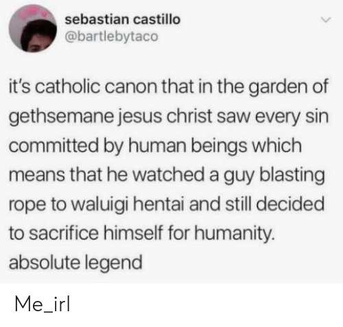 rope: sebastian castillo  @bartlebytaco  it's catholic canon that in the garden of  gethsemane jesus christ saw every sin  committed by human beings which  means that he watched a guy blasting  rope to waluigi hentai and still decided  to sacrifice himself for humanity.  absolute legend Me_irl