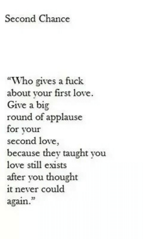"Love, Fuck, and Never: Second Chance  ""Who gives a fuck  about your first love.  Give a big  round of applause  for vour  second love,  because they taught you  love still exists  after you thought  it never could  again.  23"