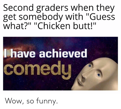 """butt: Second graders when they  get somebody with """"Guess  what?"""" """"Chicken butt!""""  I have achieved  comedy Wow, so funny."""