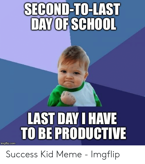 Last Day Of School Meme: SECOND-TO-LAST  DAY OF SCHOOL  LAST DAY I HAVE  TO BE PRODUCTIVE  imgflip.com Success Kid Meme - Imgflip
