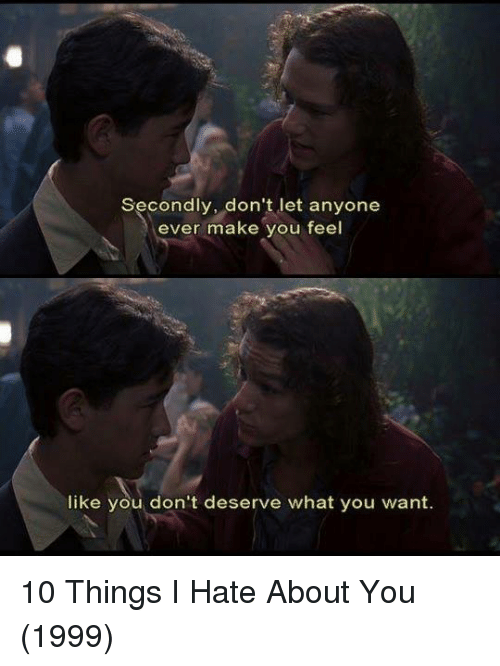 10 Things I Hate About You: Secondly, don't let anyone  ever make you feel  like you don't deserve what you want. 10 Things I Hate About You (1999)