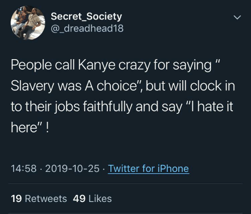 "i hate: Secret_Society  @_dreadhead18  People call Kanye crazy for saying ""  Slavery was A choice"", but will clock in  to their jobs faithfully and say ""I hate it  here"" !  14:58 · 2019-10-25 · Twitter for iPhone  19 Retweets 49 Likes"