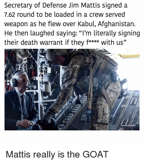 """Memes, Goat, and Afghanistan: Secretary of Defense Jim Mattis signed a  7.62 round to be loaded in a crew served  weapon as he flew over Kabul, Afghanistan.  He then laughed sayinq: """"I'm literally signing  their death warrant if they f**** with us"""" Mattis really is the GOAT"""