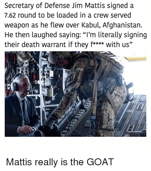 """Memes, Goat, and Afghanistan: Secretary of Defense Jim Mattis signed a  7.62 round to be loaded in a crew served  weapon as he flew over Kabul, Afghanistan.  He then laughed saying: """"I'm literally signing  their death warrant if they f**** with us"""" Mattis really is the GOAT"""