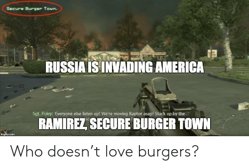 raptor: Secure Burger Town.  RUSSIA ISINVADING AMERICA  Sgt. Foley: Everyone else listen up! We're moving Raptor asap! Stack up by the  RAMIREL SECURE BURGER TOWN  imgfilip.com Who doesn't love burgers?