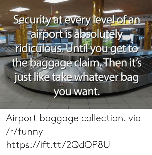 Funny, Via, and Security: Security at every level of an  airportis bsolutely  N TOWN  ridic  ulous Until you get to  the baggage claim Then its  just like take whatever bag  you want. Airport baggage collection. via /r/funny https://ift.tt/2QdOP8U