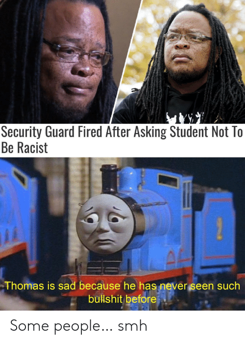 Smh, Racist, and Sad: Security Guard Fired After Asking Student Not To  Be Racist  Thomas is sad because he has never seen such  bullshit before Some people… smh