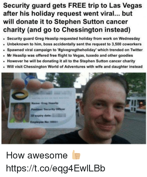 Senting: Security guard gets FREE trip to Las Vegas  after his holiday request went viral... but  will donate it to Stephen Sutton cancer  charity (and go to Chessington instead)  Security guard Greg Heaslip requested holiday from work on Wednesday  Unbeknown to him, boss accidentally sent the request to 3,500 coworkers  . Spawned viral campaign to wgvegregtheholiday' which trended on Twitter  Mr Heaslip was offered free flight to Vegas, tuxedo and other goodies  However he will be donating it all to the Stephen Sutton cancer charity  Will visit Chessington World of Adventures with wife and daughter instead  Name: Greg Heaslip  Position: Security Officer  ID expiry date How awesome 👍🏼 https://t.co/eqg4EwlLBb